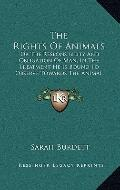 Rights of Animals : Or the Responsibility and Obligation of Man, in the Treatment He Is Boun...