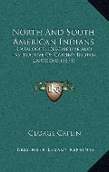 North and South American Indians : Catalogue, Descriptive and Instructive of Catlin's Indian...