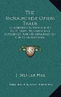 Indochinese Opium Trade : Considered in Relation to Its History, Morality and Expediency; an...