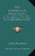 The Romance Of Metaphysics: An Introduction To The History, Theory And Psychology Of Modern ...