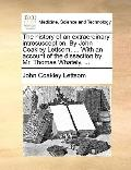 History of an Extraordinary Introsusception by John Coakley Lettsom, with an Account of the ...