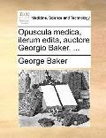 Opuscula Medica, Iterum Edita, Auctore Georgio Baker