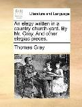 Elegy Written in a Country Church-Yard by Mr Gray and Other Elegiac Pieces