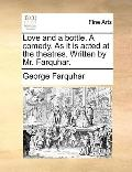 Love and a Bottle a Comedy As It Is Acted at the Theatres Written by Mr Farquhar