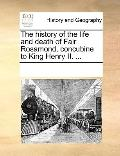 History of the Life and Death of Fair Rosamond, Concubine to King Henry II