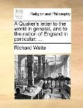 Quaker's Letter to the World in General, and to the Nation of England in Particular : ...