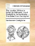 Courtier Written in Italian by Balthasar, Count Castiglione in Four Books Translated from th...