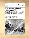 Life and Reign of King Henry Viii Together with a General History of Those Times