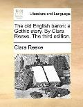 Old English Baron : A Gothic story. by Clara Reeve. the third Edition