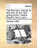 First Floor; a Farce in Two Acts As It Is Now Acting at the Theatre Royal in Drury Lane