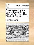 True Account of the Case Between Canon Richard Eyre, and Mrs Elizabeth Swanton