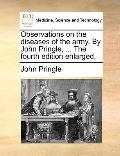 Observations on the Diseases of the Army by John Pringle, the Fourth Edition Enlarged