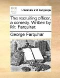 Recruiting Officer, a Comedy Written by Mr Farquhar