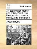Essay upon Money and Coins Part I the Theories of Commerce, Money, and Exchanges