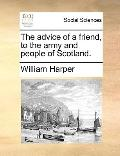 Advice of a Friend, to the Army and People of Scotland