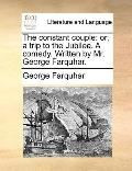 Constant Couple : Or, a trip to the Jubilee. A comedy. Written by Mr. George Farquhar
