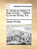 St Patrick for Ireland a Tragi-Comedy Written by James Shirley, Esq