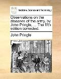 Observations on the Diseases of the Army, by John Pringle, the Fifth Edition Corrected