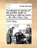Proposal for Paying off the Publick Debts by Erecting a National Credit by John Cary, Esq;