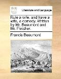 Rule a Wife, and Have a Wife, a Comedy Written by Mr Beaumont and Mr Fletcher