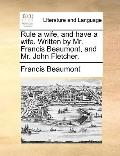 Rule a Wife, and Have a Wife Written by Mr Francis Beaumont, and Mr John Fletcher