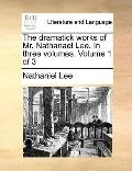 Dramatick Works of Mr Nathanael Lee in Three