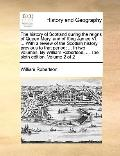 History of Scotland During the Reigns of Queen Mary, and of King James VI with a Review of t...