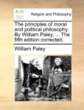 Principles of Moral and Political Philosophy by William Paley, the Fifth Edition Corrected