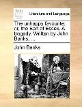 Unhappy Favourite; or, the Earl of Essex a Tragedy Written by John Banks