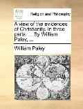 View of the Evidences of Christianity in Three Parts by William Paley