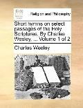 Short Hymns on Select Passages of the Holy Scriptures by Charles Wesley