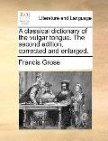 Classical Dictionary of the Vulgar Tongue the Second Edition, Corrected and Enlarged