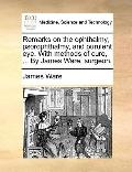 Remarks on the Ophthalmy, Psorophthalmy, and Purulent Eye with Methods of Cure, by James War...