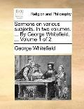 Sermons on Various Subjects in Two Volumes by George Whitefield, Volume 1 Of