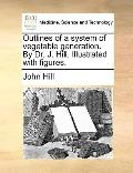 Outlines of a System of Vegetable Generation by Dr J Hill Illustrated with Figures