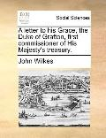Letter to His Grace, the Duke of Grafton, First Commissioner of His Majesty's Treasury