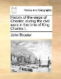 History of the Siege of Chester, During the Civil Wars in the Time of King Charles I