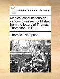 Medical Consultations on Various Diseases : Published from the letters of Thomas Thompson, M...