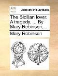 Sicilian Lover a Tragedy by Mary Robinson