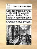 Seneca's Morals, by Way of Abstract to Which Is Prefixed, the Life of the Author a New Trans...