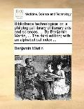 Bibliotheca Technologic : Or, a philological library of literary arts and sciences... . by B...