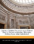 United States Politics and Third Party Organizations : History, Structure, and Ideology