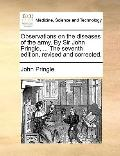 Observations on the Diseases of the Army by Sir John Pringle, the Seventh Edition, Revised a...
