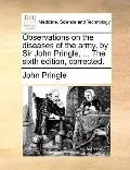 Observations on the Diseases of the Army, by Sir John Pringle, the Sixth Edition, Corrected