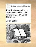 Practical Navigation; or an Introduction to the Whole Art, by John Seller