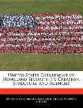 United States Department of Homeland Security : Its Creation, Structure, and Agencies