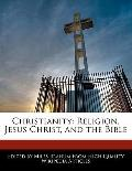 Christianity : Religion, Jesus Christ, and the Bible