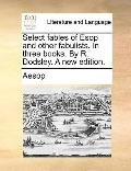 Select Fables of Esop and Other Fabulists in Three Books by R Dodsley a New Edition