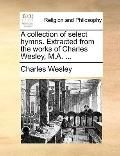 Collection of Select Hymns Extracted from the Works of Charles Wesley, M A