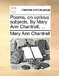 Poems, on Various Subjects by Mary Ann Chantrell